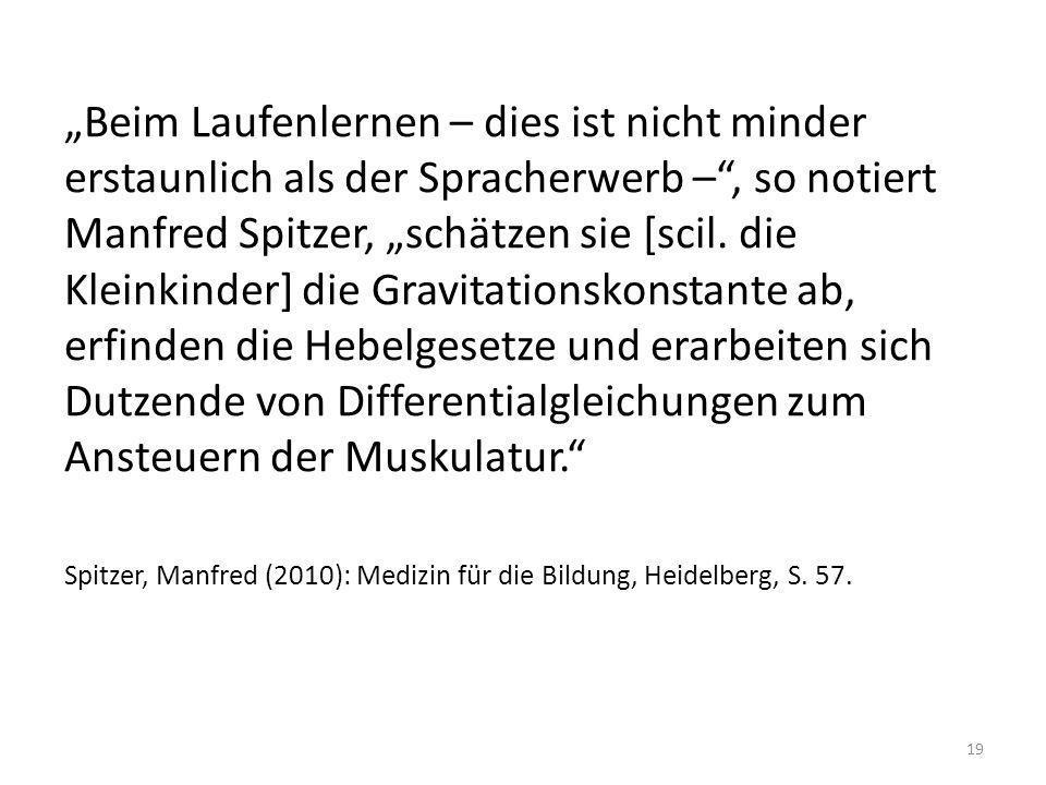 """""""Beim Laufenlernen – dies ist nicht minder erstaunlich als der Spracherwerb – , so notiert Manfred Spitzer, """"schätzen sie [scil. die Kleinkinder] die Gravitationskonstante ab, erfinden die Hebelgesetze und erarbeiten sich Dutzende von Differentialgleichungen zum Ansteuern der Muskulatur."""